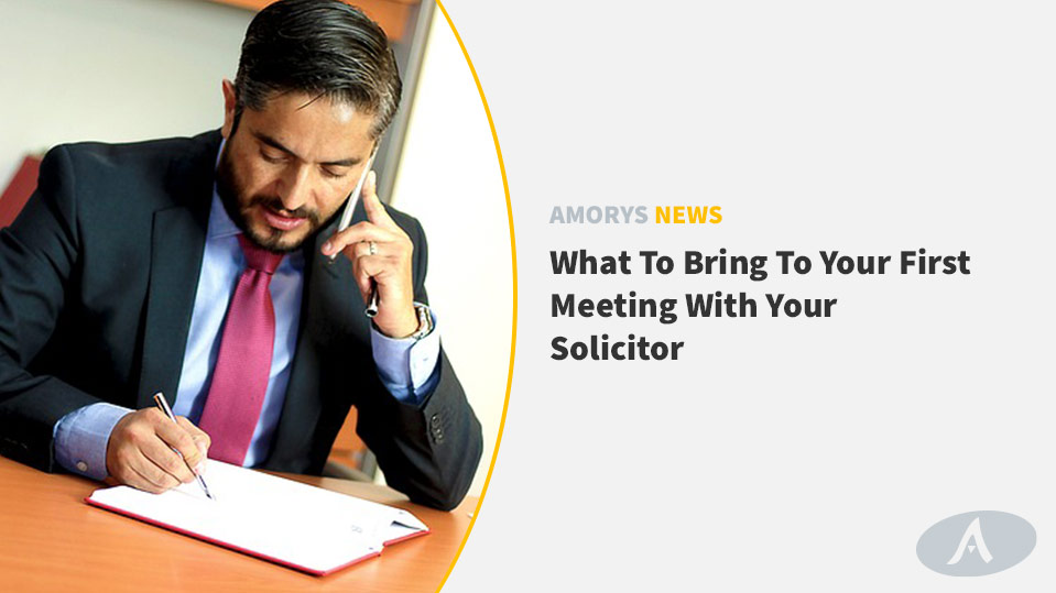 WHAT TO BRING TO YOUR FIRST MEETING WITH YOUR SOLICITOR