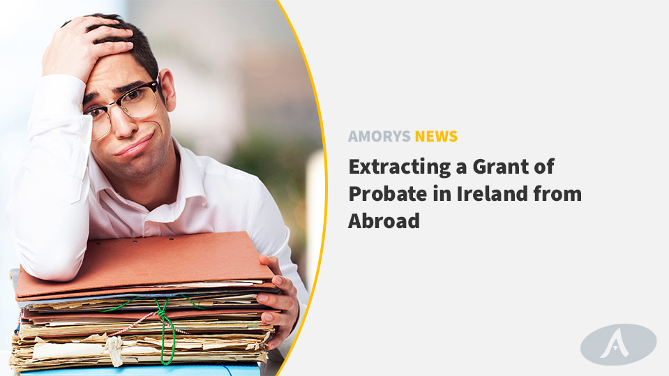Extracting a Grant of Probate in Ireland from Abroad - Amorys News